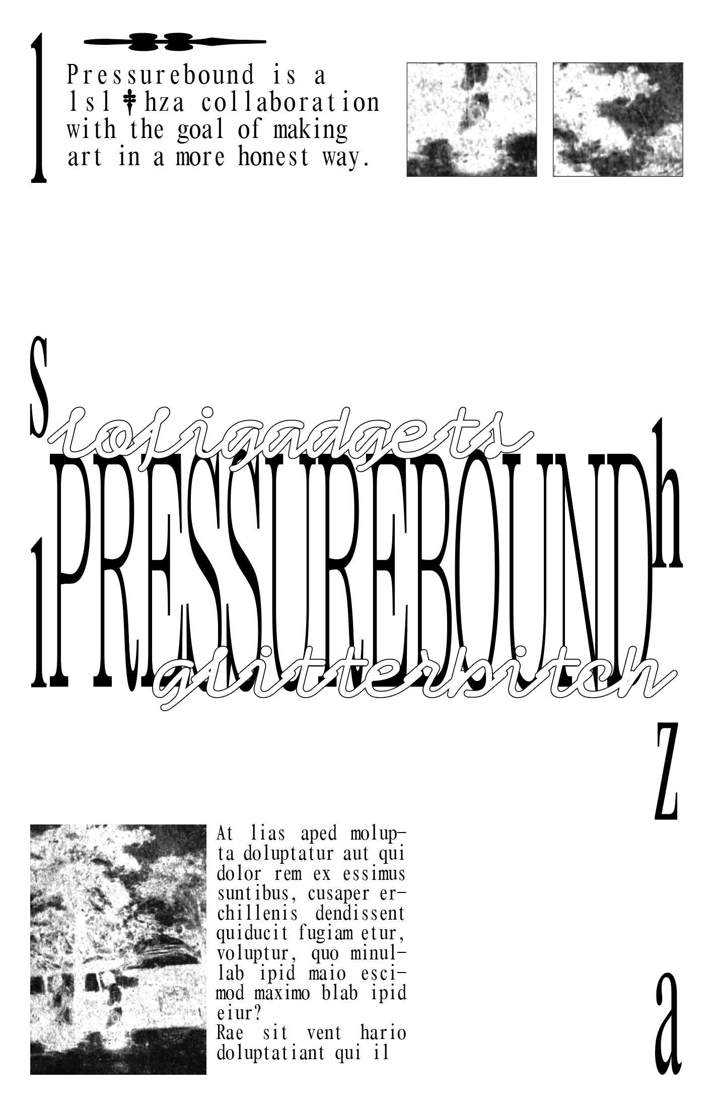 Screenshot of a draft of a poster, in black text/images on a white background. 'PRESSUREBOUND' stretched tall and narrow, positioned in the center of the composition. To its top left and bottom right are 'lsl' and 'hza' respectively, similarly stretched thin and long. At its top left and bottom right, 'PRESSUREBOUND' is intertwined with the words 'lofigadgets' and 'glitterbitch', both in a bubbly font. To the top and bottom of the composition are crops of an unidentifiable image and filler text, of which the top left paragraph reads 'Pressurebound is a lsl & hza collaboration with the goal of making art in a more honest way'. (The & is replaced with a dagger symbol.)