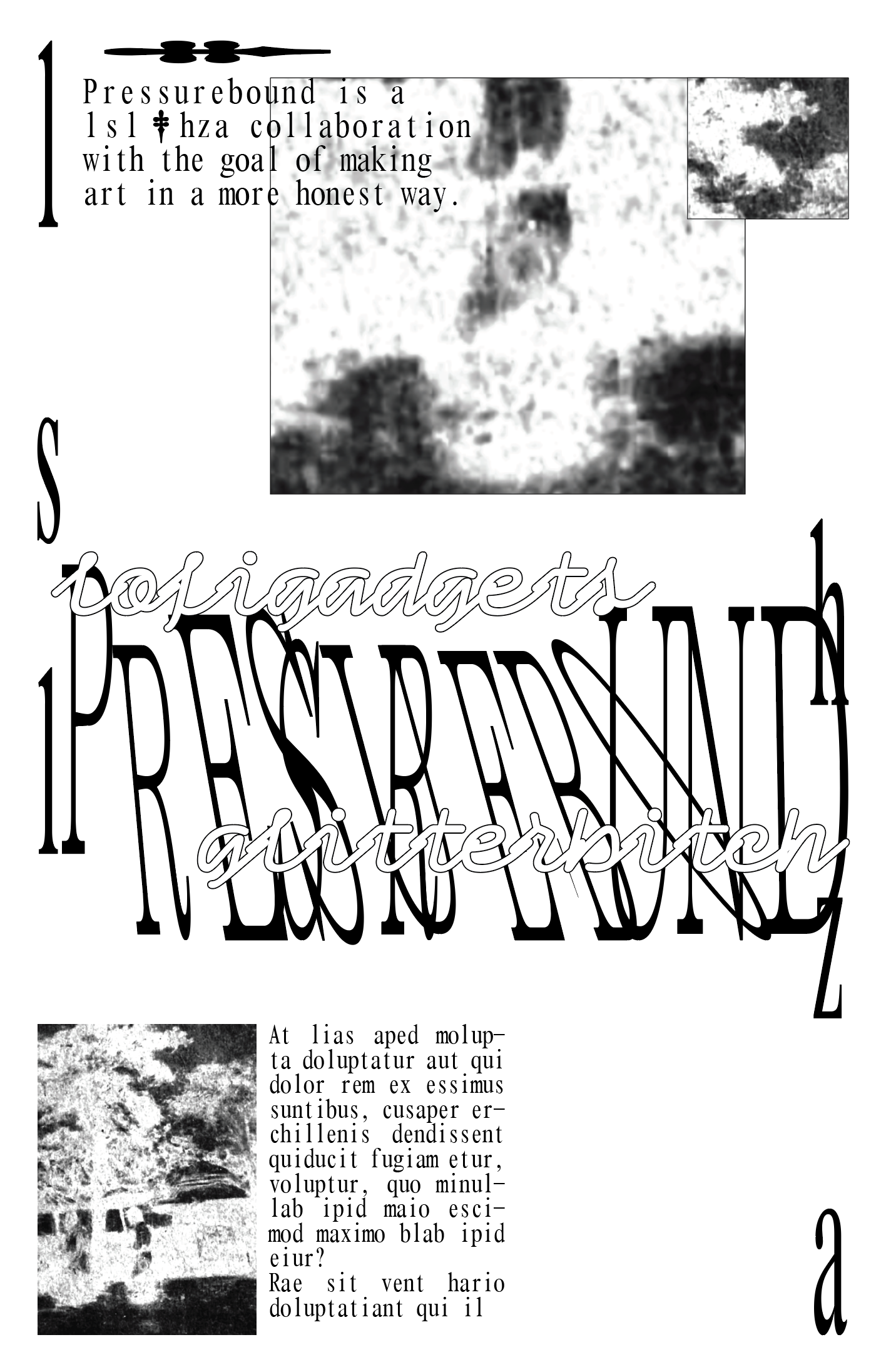 Screenshot of a draft of a poster, in black text/images on a white background. 'PRESSUREBOUND' stretched tall and narrow, positioned in the center of the composition, with some letters slanted to the left and right, intersecting and overlapping with one another. To its top left and bottom right are 'lsl' and 'hza' respectively, similarly stretched thin and long. At its top left and bottom right, 'PRESSUREBOUND' is intertwined with the words 'lofigadgets' and 'glitterbitch', both in a bubbly font. To the top and bottom of the composition are crops of an unidentifiable image and filler text, of which the top left paragraph reads 'Pressurebound is a lsl & hza collaboration with the goal of making art in a more honest way'. (The & is replaced with a dagger symbol.)