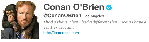 Conan's Twitter Bio: I had a show. Then I had a different show. Now I have a Twitter account.